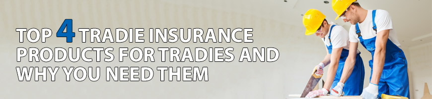 Top 4 tradie insurance products for tradies and why you need them