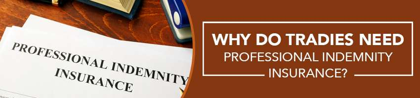 Why do Tradies need Professional Indemnity Insurance?